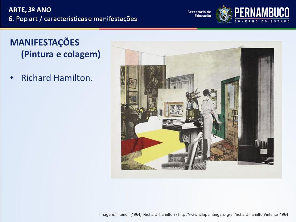 MANIFESTAÇÕES (Pintura e colagem) Richard Hamilton. ARTE, 3º ANO 6. Pop art / características e manifestações Imagem: Interior (1964) Richard Hamilton