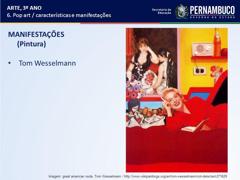 MANIFESTAÇÕES (Pintura) Tom Wesselmann ARTE, 3º ANO 6. Pop art / características e manifestações Imagem: great american nude, Tom Wesselmann / http://