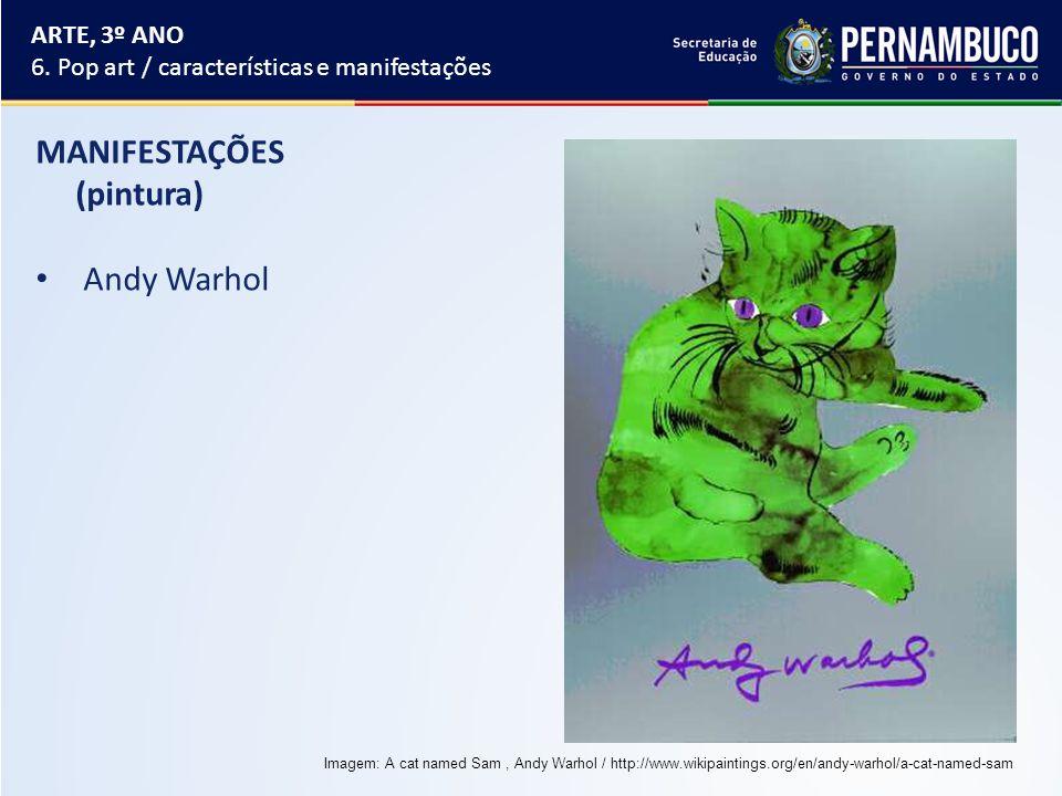MANIFESTAÇÕES (pintura) Andy Warhol ARTE, 3º ANO 6. Pop art / características e manifestações Imagem: A cat named Sam, Andy Warhol / http://www.wikipa