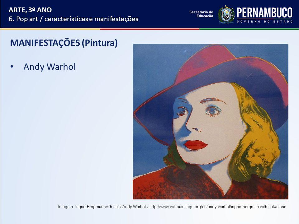 MANIFESTAÇÕES (Pintura) Andy Warhol ARTE, 3º ANO 6. Pop art / características e manifestações Imagem: Ingrid Bergman with hat / Andy Warhol / http://w