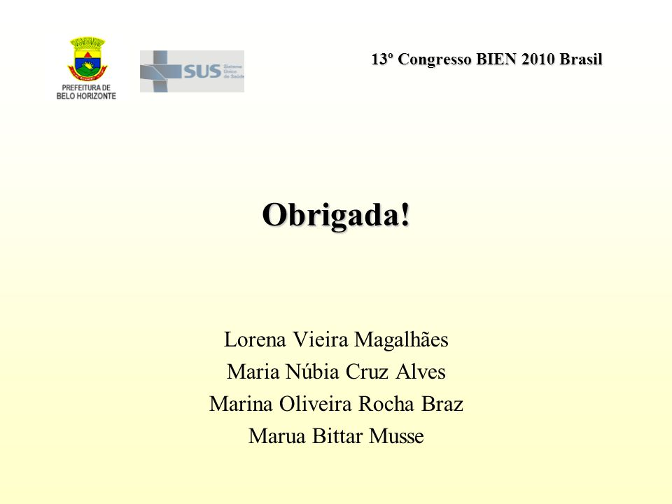 13º Congresso BIEN 2010 Brasil Obrigada! Lorena Vieira Magalhães Maria Núbia Cruz Alves Marina Oliveira Rocha Braz Marua Bittar Musse