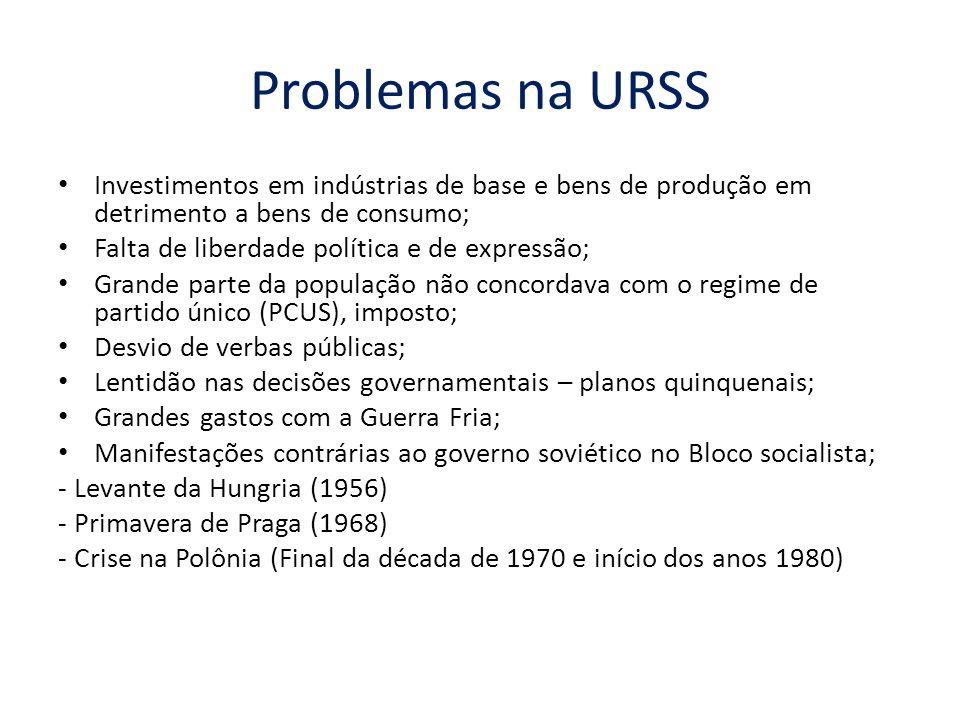 Problemas na URSS Investimentos em indústrias de base e bens de produção em detrimento a bens de consumo; Falta de liberdade política e de expressão;