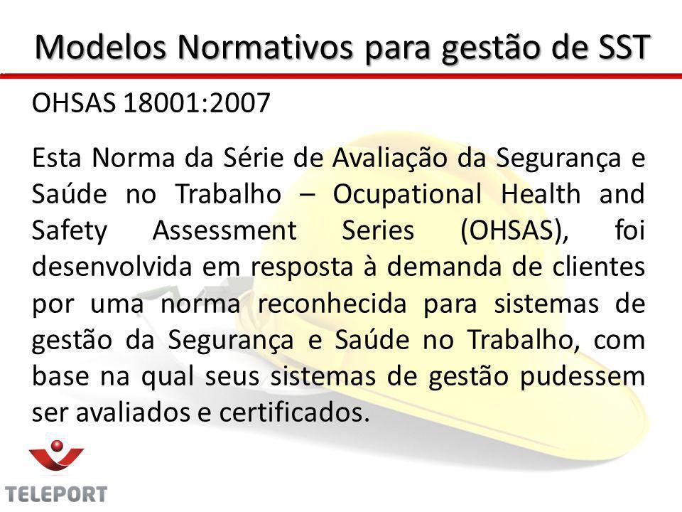 Modelos Normativos para gestão de SST OHSAS 18001:2007 Esta Norma da Série de Avaliação da Segurança e Saúde no Trabalho – Ocupational Health and Safe