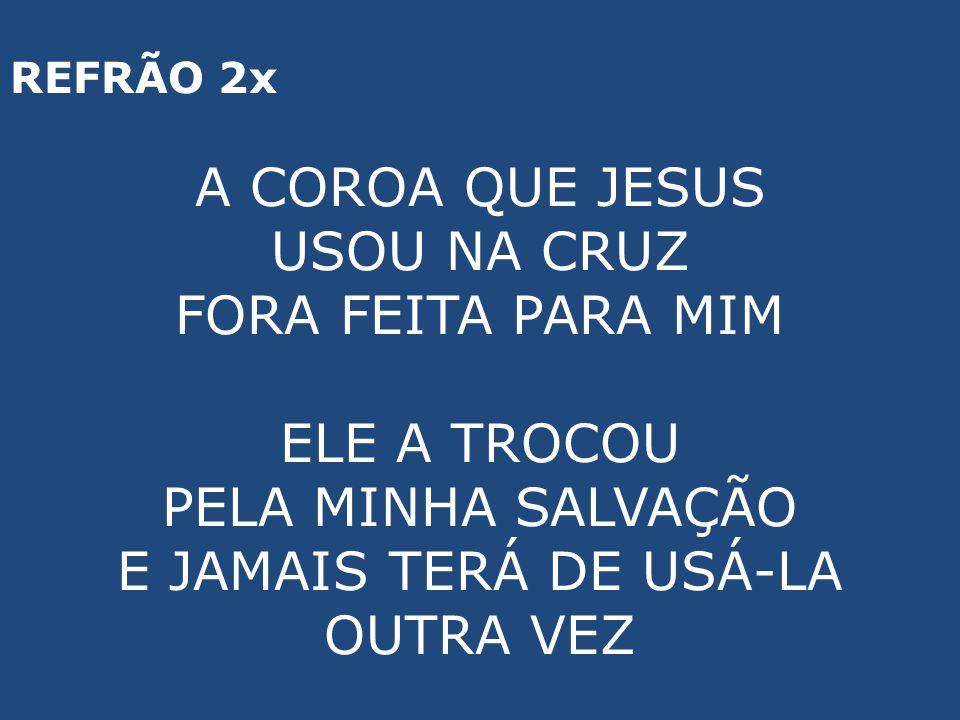 REFRÃO 2x A COROA QUE JESUS USOU NA CRUZ FORA FEITA PARA MIM ELE A TROCOU PELA MINHA SALVAÇÃO E JAMAIS TERÁ DE USÁ-LA OUTRA VEZ