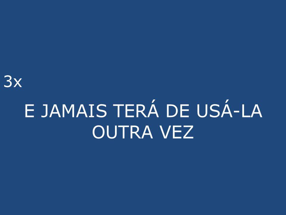 3x E JAMAIS TERÁ DE USÁ-LA OUTRA VEZ