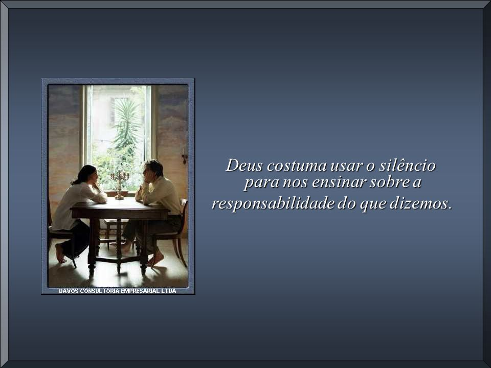 Deus costuma usar o silêncio para nos ensinar sobre a responsabilidade do que dizemos.