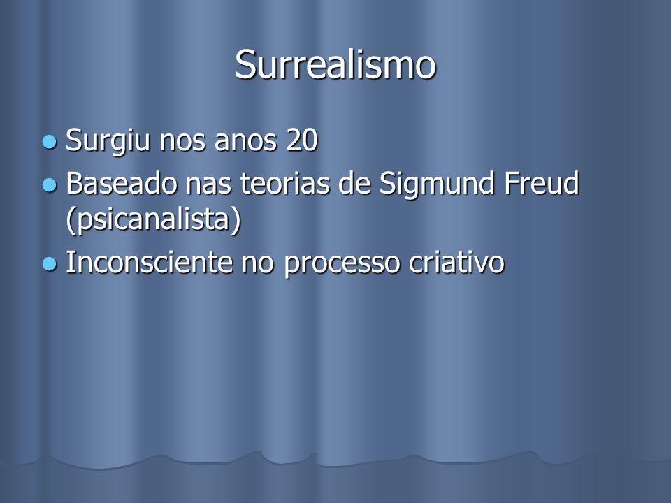 Surrealismo Surgiu nos anos 20 Surgiu nos anos 20 Baseado nas teorias de Sigmund Freud (psicanalista) Baseado nas teorias de Sigmund Freud (psicanalista) Inconsciente no processo criativo Inconsciente no processo criativo