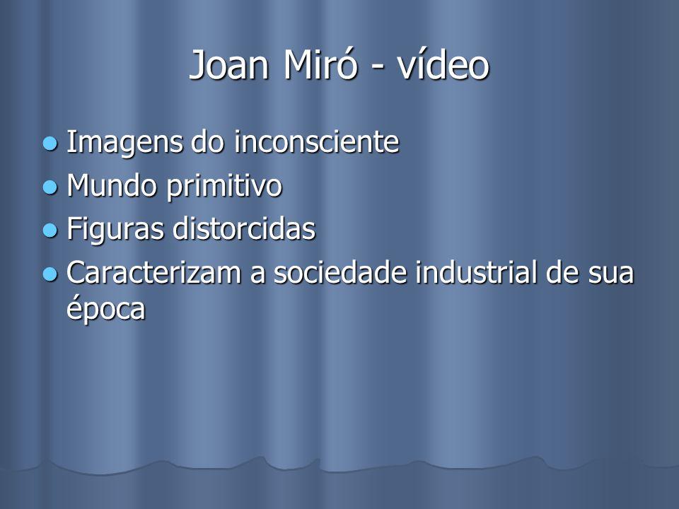 Joan Miró - vídeo Imagens do inconsciente Imagens do inconsciente Mundo primitivo Mundo primitivo Figuras distorcidas Figuras distorcidas Caracterizam a sociedade industrial de sua época Caracterizam a sociedade industrial de sua época