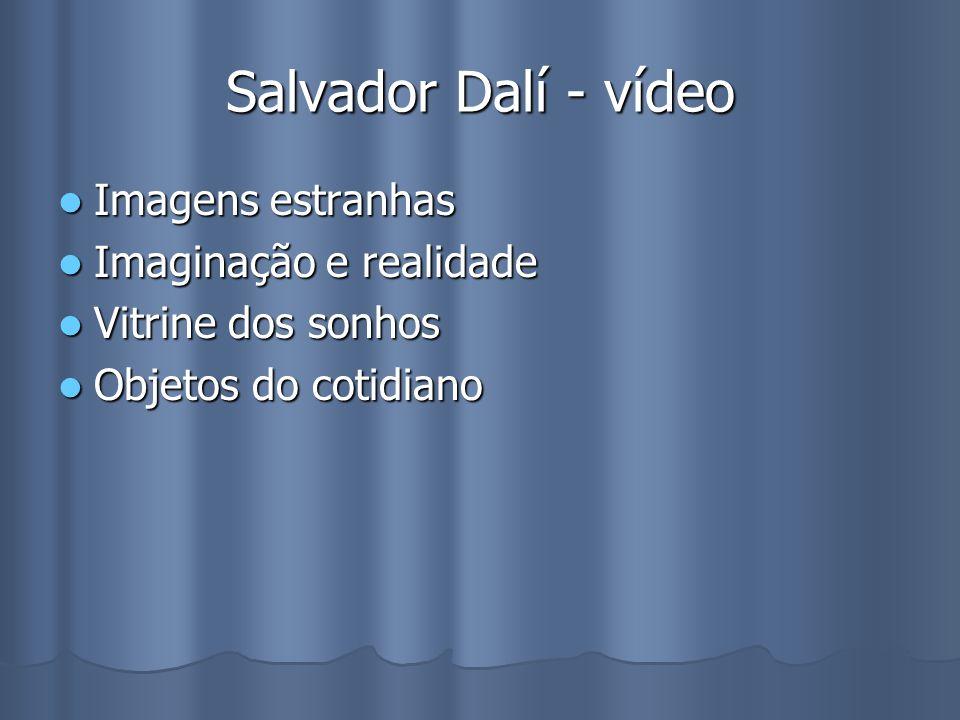 Salvador Dalí - vídeo Imagens estranhas Imagens estranhas Imaginação e realidade Imaginação e realidade Vitrine dos sonhos Vitrine dos sonhos Objetos