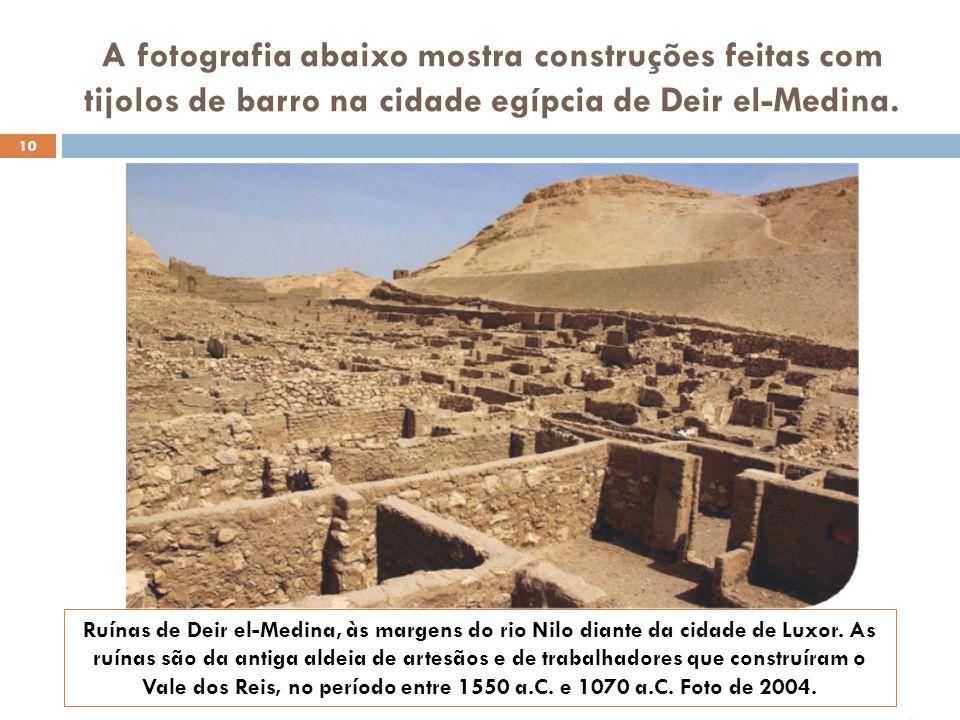 A fotografia abaixo mostra construções feitas com tijolos de barro na cidade egípcia de Deir el-Medina. Ruínas de Deir el-Medina, às margens do rio Ni