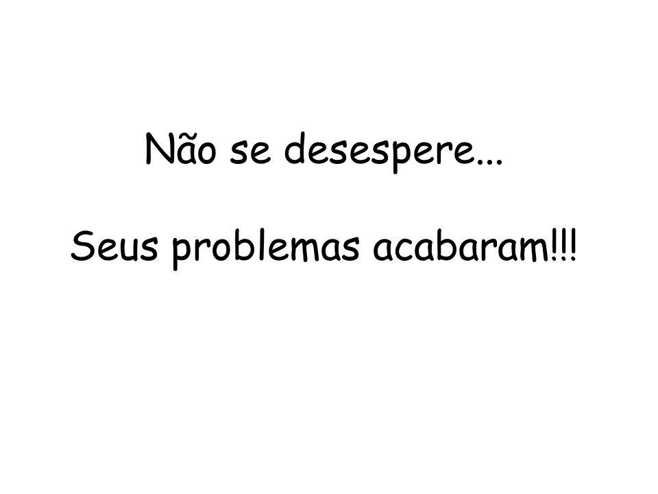 Não se desespere... Seus problemas acabaram!!!