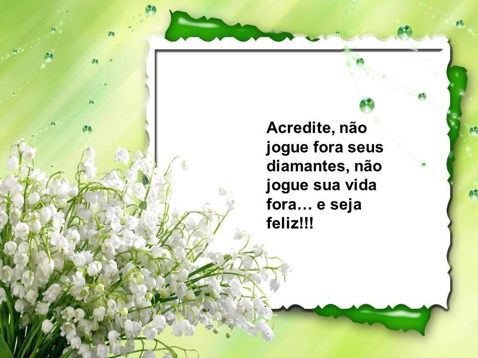 Acredite, não jogue fora seus diamantes, não jogue sua vida fora… e seja feliz!!!