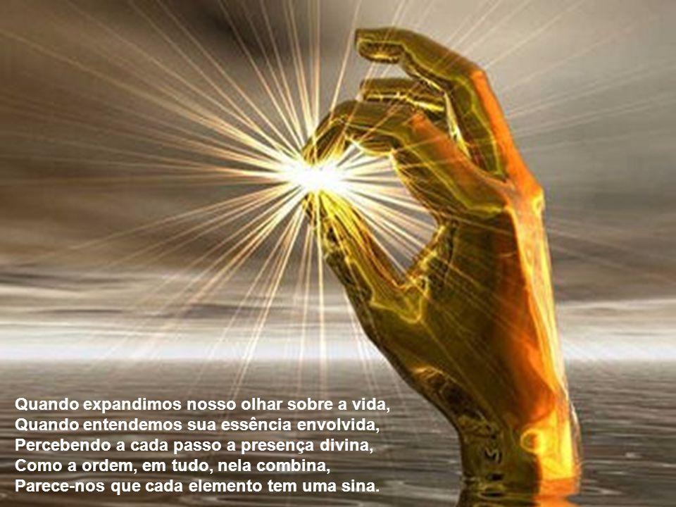 Quando expandimos nosso olhar sobre a vida, Quando entendemos sua essência envolvida, Percebendo a cada passo a presença divina, Como a ordem, em tudo, nela combina, Parece-nos que cada elemento tem uma sina.