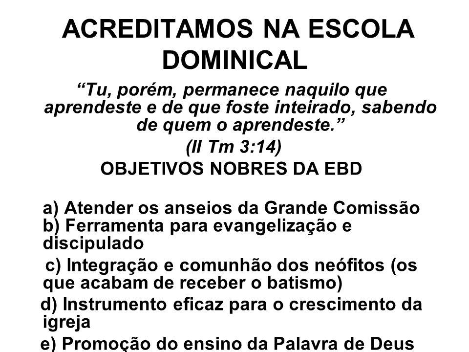 ACREDITAMOS NA ESCOLA DOMINICAL Tu, porém, permanece naquilo que aprendeste e de que foste inteirado, sabendo de quem o aprendeste. (II Tm 3:14) OBJETIVOS NOBRES DA EBD a) Atender os anseios da Grande Comissão b) Ferramenta para evangelização e discipulado c) Integração e comunhão dos neófitos (os que acabam de receber o batismo) d) Instrumento eficaz para o crescimento da igreja e) Promoção do ensino da Palavra de Deus