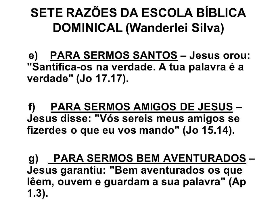SETE RAZÕES DA ESCOLA BÍBLICA DOMINICAL (Wanderlei Silva) e) PARA SERMOS SANTOS – Jesus orou: Santifica-os na verdade.