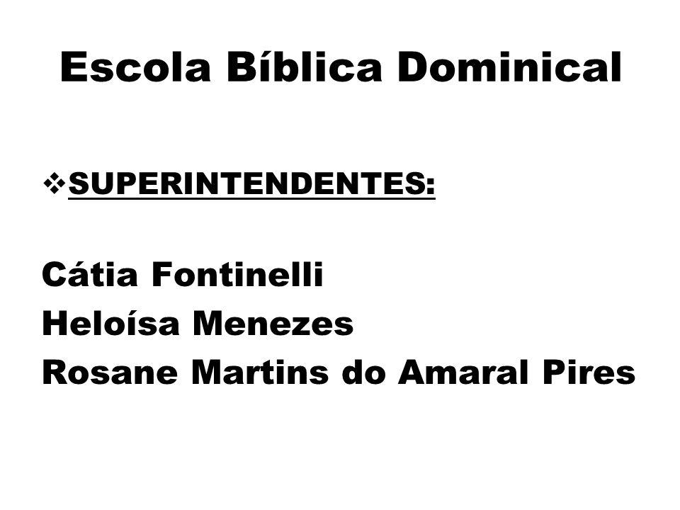 Escola Bíblica Dominical  SUPERINTENDENTES: Cátia Fontinelli Heloísa Menezes Rosane Martins do Amaral Pires