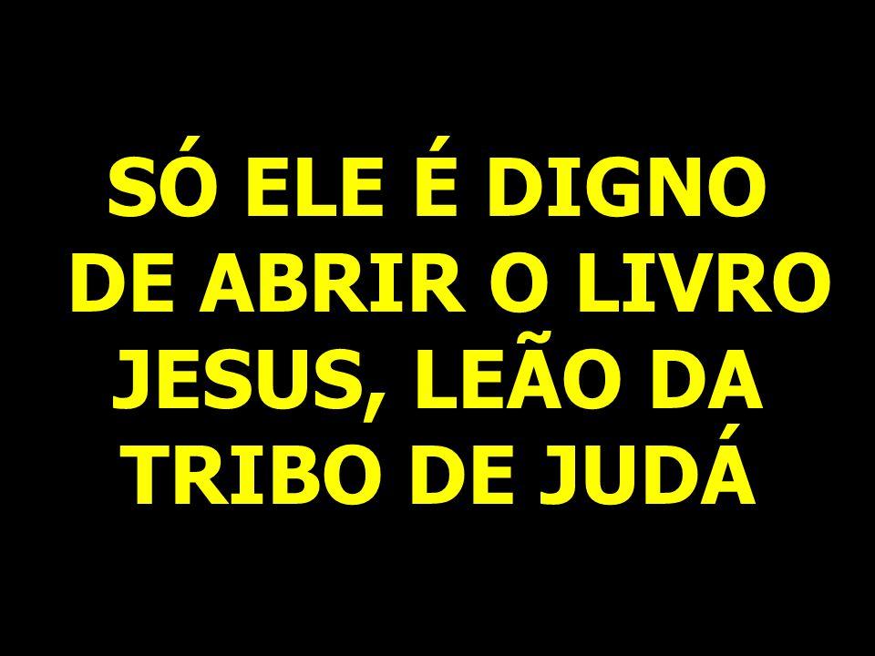 SÓ ELE É DIGNO DE ABRIR O LIVRO JESUS, LEÃO DA TRIBO DE JUDÁ