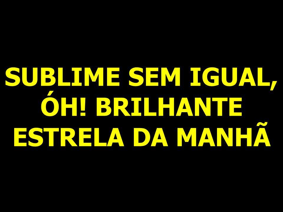 SUBLIME SEM IGUAL, ÓH! BRILHANTE ESTRELA DA MANHÃ