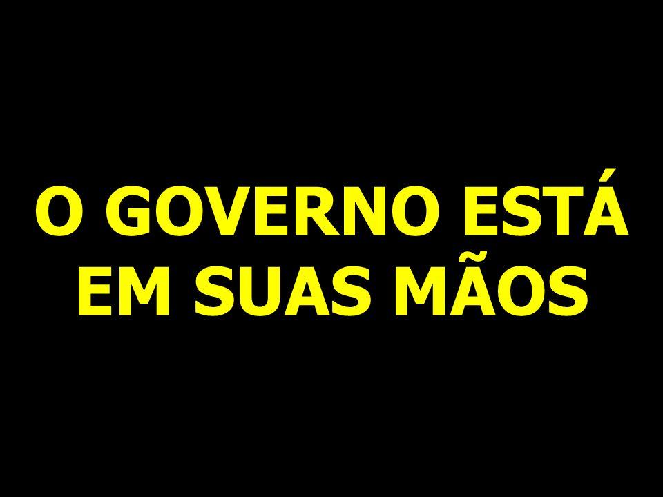 O GOVERNO ESTÁ EM SUAS MÃOS