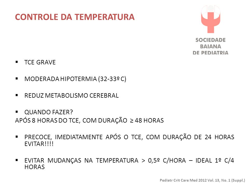 CONTROLE DA TEMPERATURA Pediatr Crit Care Med 2012 Vol. 13, No. 1 (Suppl.)  TCE GRAVE  MODERADA HIPOTERMIA (32-33º C)  REDUZ METABOLISMO CEREBRAL 