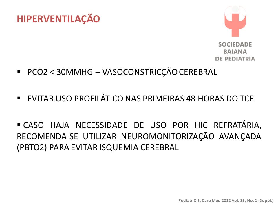HIPERVENTILAÇÃO Pediatr Crit Care Med 2012 Vol. 13, No. 1 (Suppl.)  PCO2 < 30MMHG – VASOCONSTRICÇÃO CEREBRAL  EVITAR USO PROFILÁTICO NAS PRIMEIRAS 4
