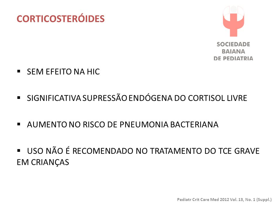 CORTICOSTERÓIDES Pediatr Crit Care Med 2012 Vol. 13, No. 1 (Suppl.)  SEM EFEITO NA HIC  SIGNIFICATIVA SUPRESSÃO ENDÓGENA DO CORTISOL LIVRE  AUMENTO