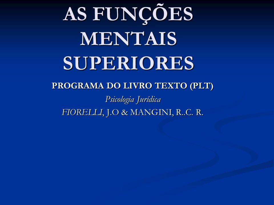 AS FUNÇÕES MENTAIS SUPERIORES PROGRAMA DO LIVRO TEXTO (PLT) Psicologia Jurídica FIORELLI, J.O & MANGINI, R..C. R.