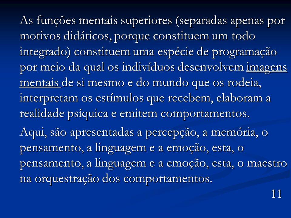 As funções mentais superiores (separadas apenas por motivos didáticos, porque constituem um todo integrado) constituem uma espécie de programação por