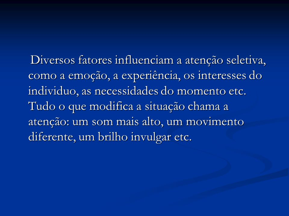 Diversos fatores influenciam a atenção seletiva, como a emoção, a experiência, os interesses do individuo, as necessidades do momento etc. Tudo o que