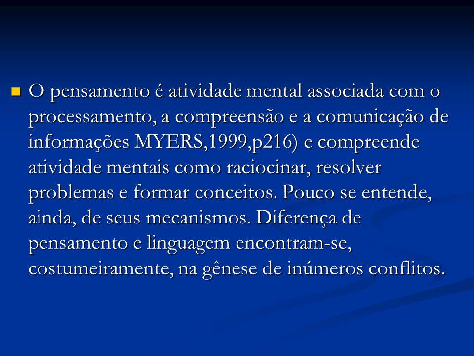 O pensamento é atividade mental associada com o processamento, a compreensão e a comunicação de informações MYERS,1999,p216) e compreende atividade mentais como raciocinar, resolver problemas e formar conceitos.