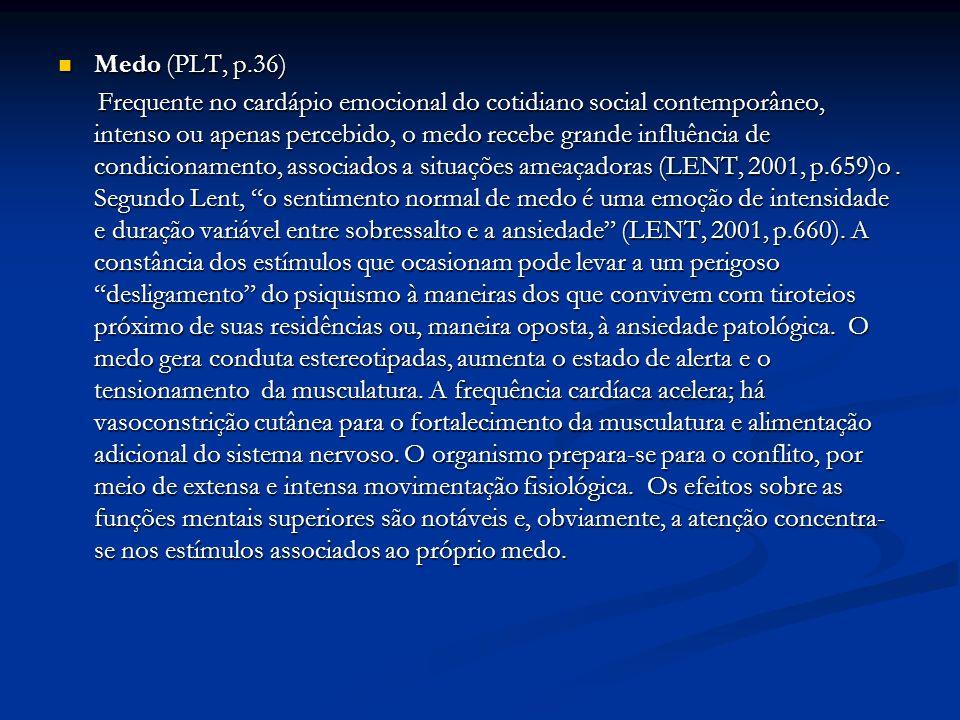 Medo (PLT, p.36) Medo (PLT, p.36) Frequente no cardápio emocional do cotidiano social contemporâneo, intenso ou apenas percebido, o medo recebe grande influência de condicionamento, associados a situações ameaçadoras (LENT, 2001, p.659)o.