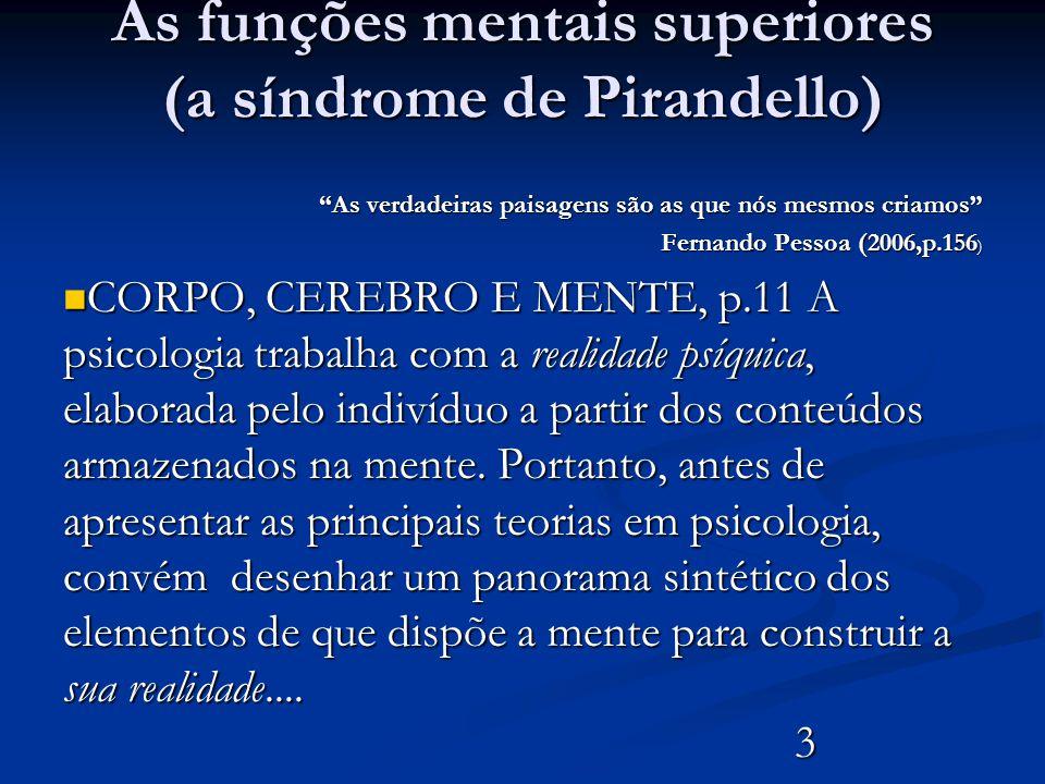 As funções mentais superiores (a síndrome de Pirandello) As verdadeiras paisagens são as que nós mesmos criamos Fernando Pessoa (2006,p.156 ) CORPO, CEREBRO E MENTE, p.11 A psicologia trabalha com a realidade psíquica, elaborada pelo indivíduo a partir dos conteúdos armazenados na mente.