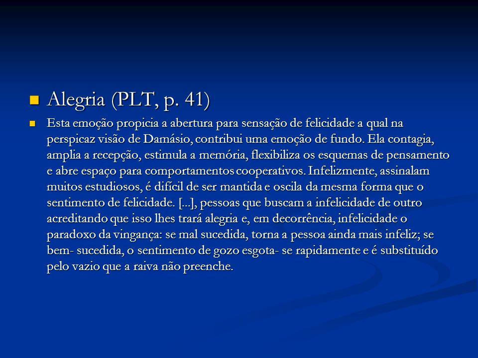Alegria (PLT, p. 41) Alegria (PLT, p. 41) Esta emoção propicia a abertura para sensação de felicidade a qual na perspicaz visão de Damásio, contribui