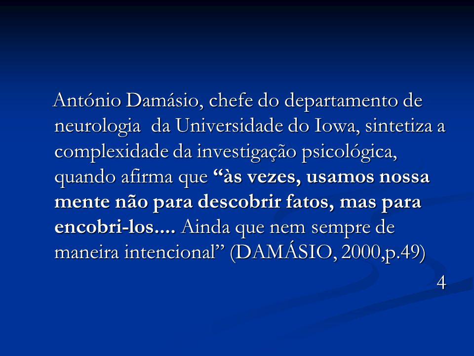 António Damásio, chefe do departamento de neurologia da Universidade do Iowa, sintetiza a complexidade da investigação psicológica, quando afirma que às vezes, usamos nossa mente não para descobrir fatos, mas para encobri-los....