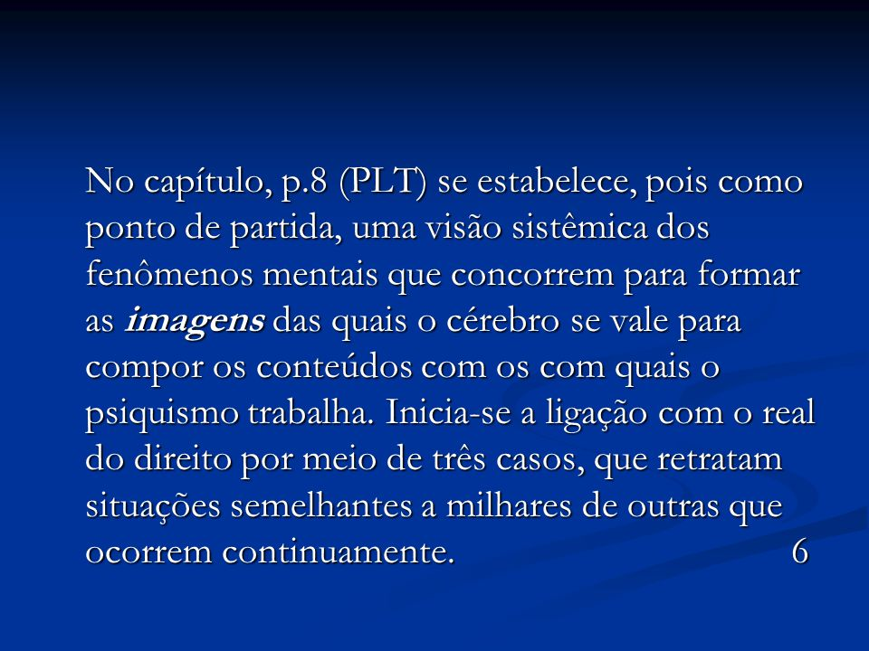 No capítulo, p.8 (PLT) se estabelece, pois como ponto de partida, uma visão sistêmica dos fenômenos mentais que concorrem para formar as imagens das quais o cérebro se vale para compor os conteúdos com os com quais o psiquismo trabalha.