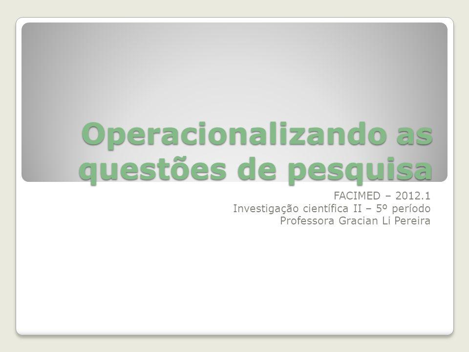Operacionalizando as questões de pesquisa FACIMED – 2012.1 Investigação científica II – 5º período Professora Gracian Li Pereira