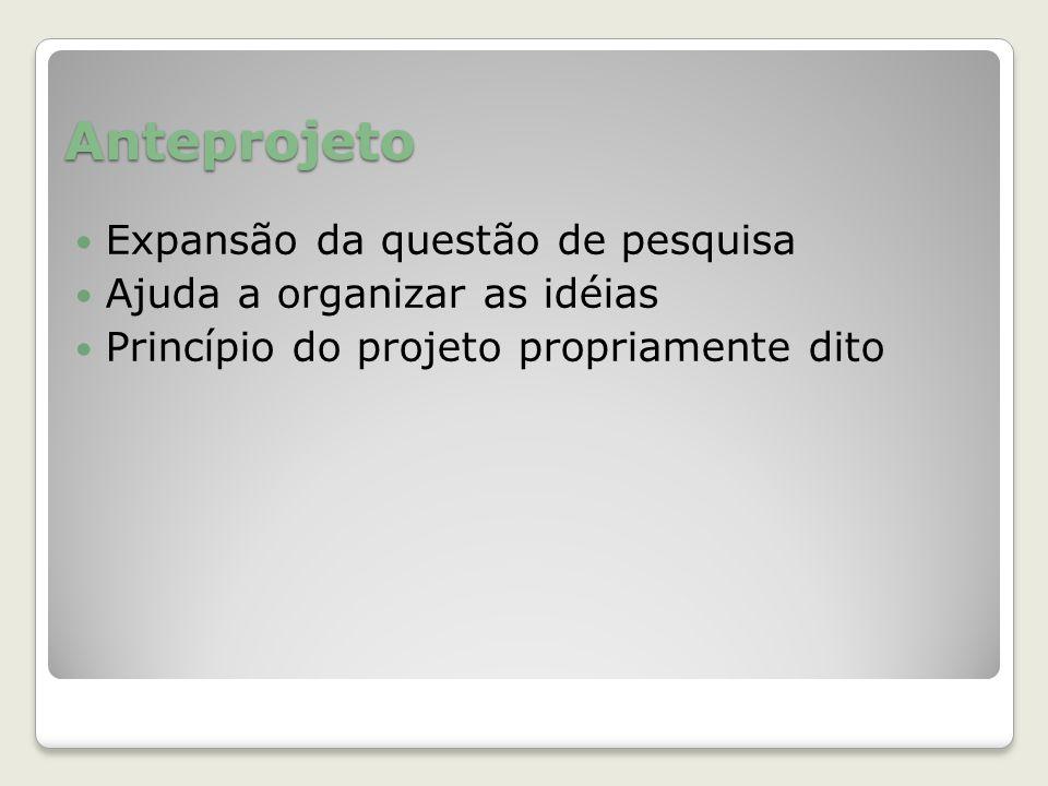 Anteprojeto Expansão da questão de pesquisa Ajuda a organizar as idéias Princípio do projeto propriamente dito