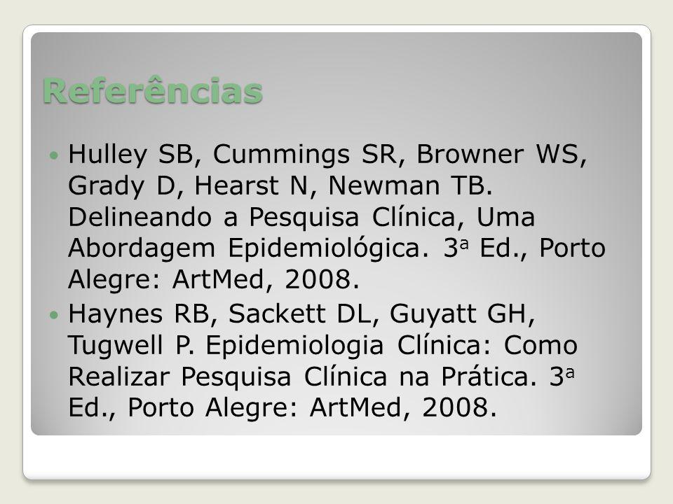 Referências Hulley SB, Cummings SR, Browner WS, Grady D, Hearst N, Newman TB. Delineando a Pesquisa Clínica, Uma Abordagem Epidemiológica. 3 a Ed., Po