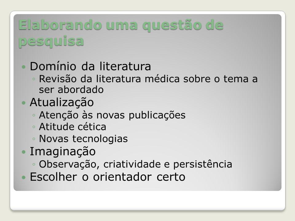 Elaborando uma questão de pesquisa Domínio da literatura ◦Revisão da literatura médica sobre o tema a ser abordado Atualização ◦Atenção às novas publi