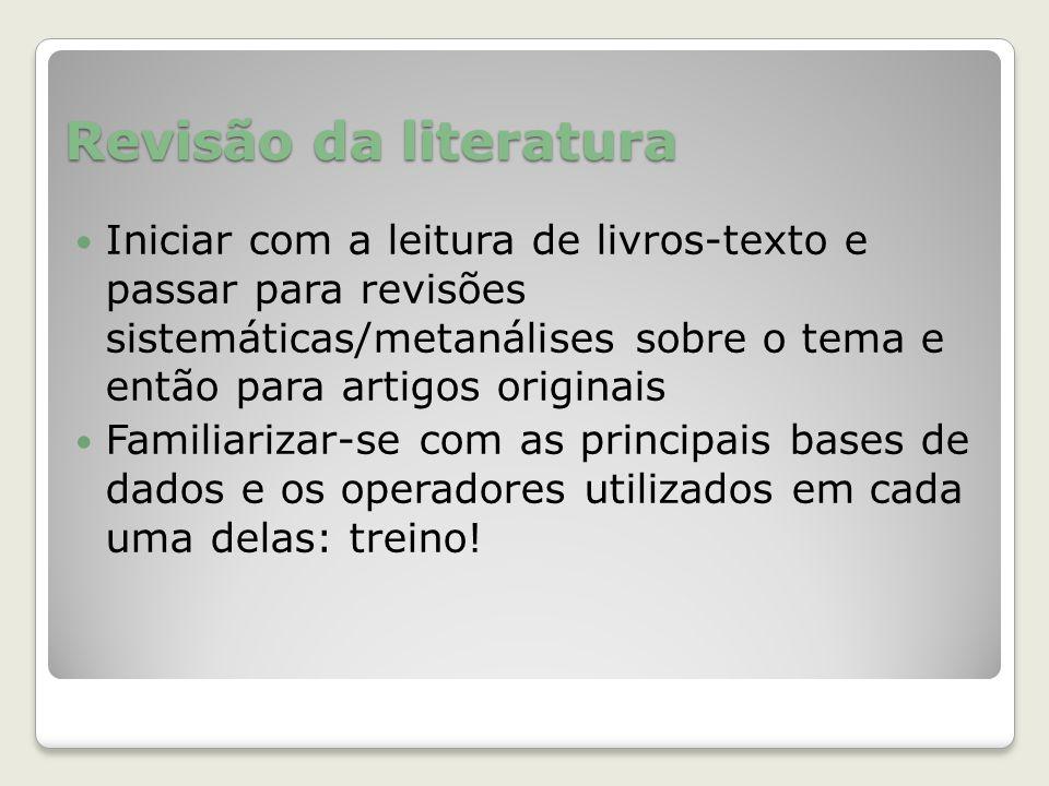 Revisão da literatura Iniciar com a leitura de livros-texto e passar para revisões sistemáticas/metanálises sobre o tema e então para artigos originai