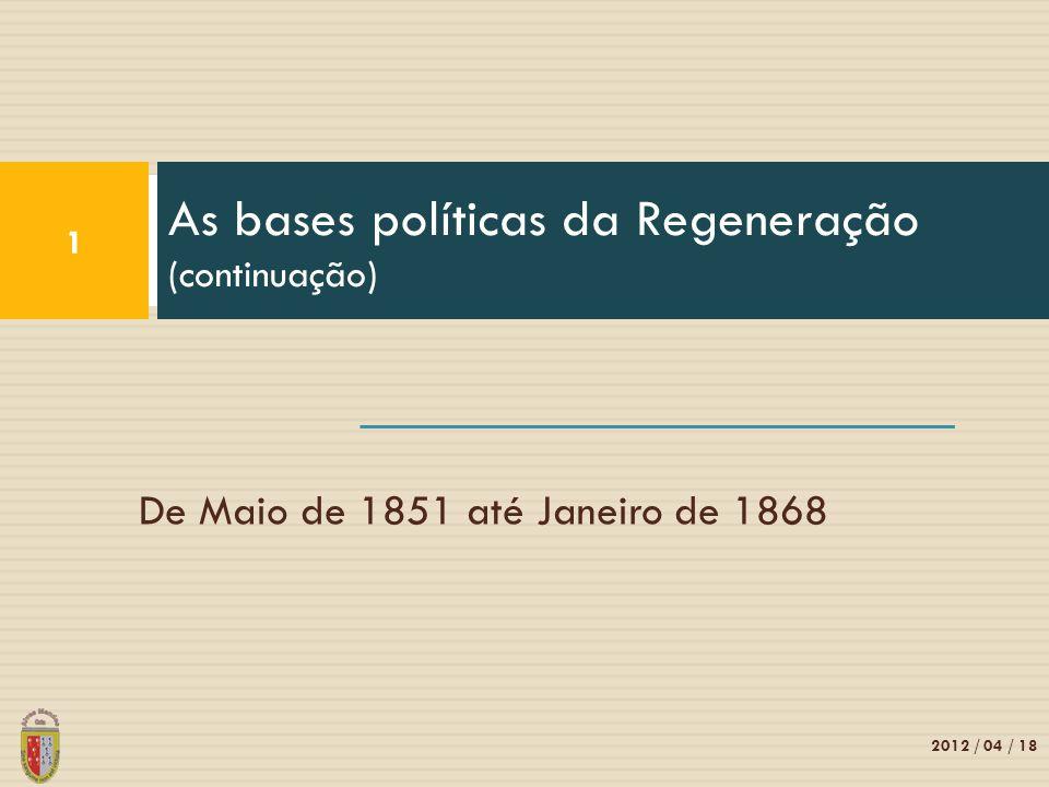 De Maio de 1851 até Janeiro de 1868 As bases políticas da Regeneração (continuação) 1 2012 / 04 / 18
