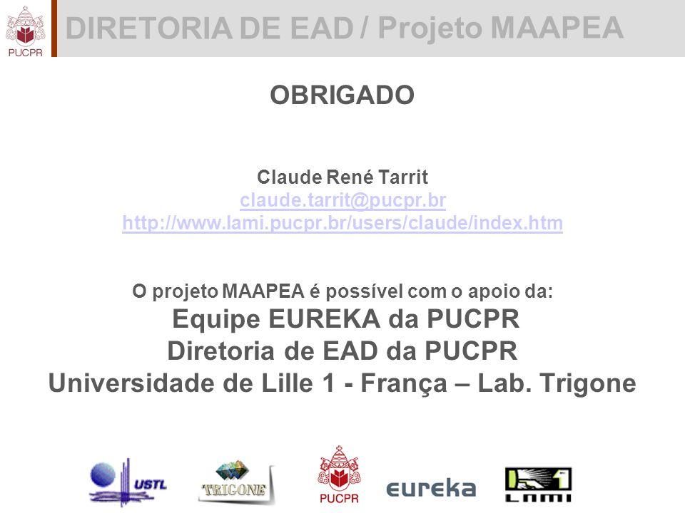 DIRETORIA DE EAD / Projeto MAAPEA OBRIGADO Claude René Tarrit claude.tarrit@pucpr.br http://www.lami.pucpr.br/users/claude/index.htm O projeto MAAPEA é possível com o apoio da: Equipe EUREKA da PUCPR Diretoria de EAD da PUCPR Universidade de Lille 1 - França – Lab.
