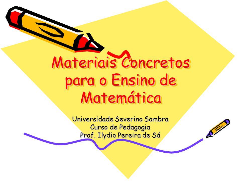 Materiais Concretos para o Ensino de Matemática Universidade Severino Sombra Curso de Pedagogia Prof. Ilydio Pereira de Sá
