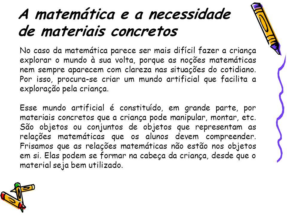 A matemática e a necessidade de materiais concretos No caso da matemática parece ser mais difícil fazer a criança explorar o mundo à sua volta, porque