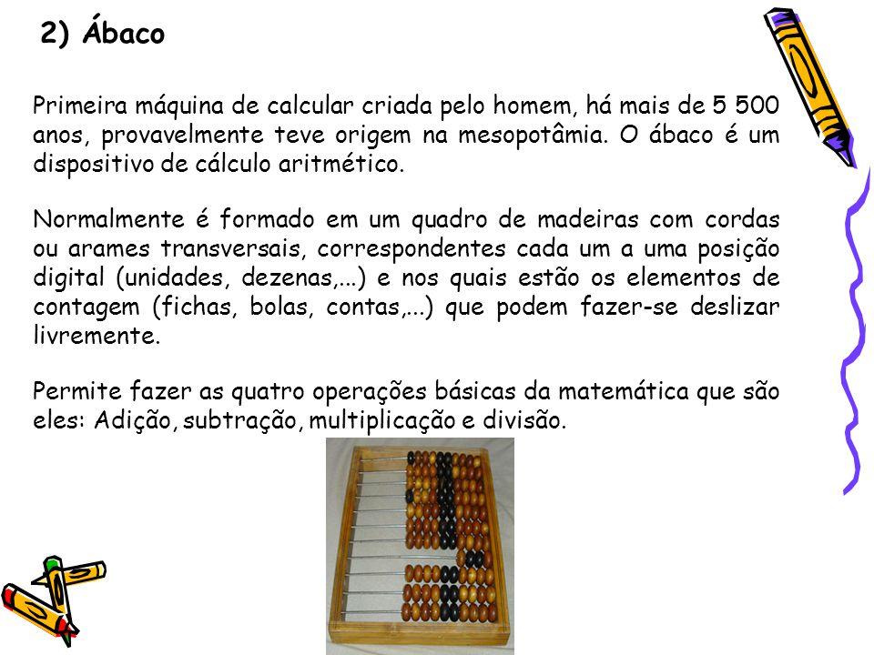 2) Ábaco Primeira máquina de calcular criada pelo homem, há mais de 5 500 anos, provavelmente teve origem na mesopotâmia. O ábaco é um dispositivo de