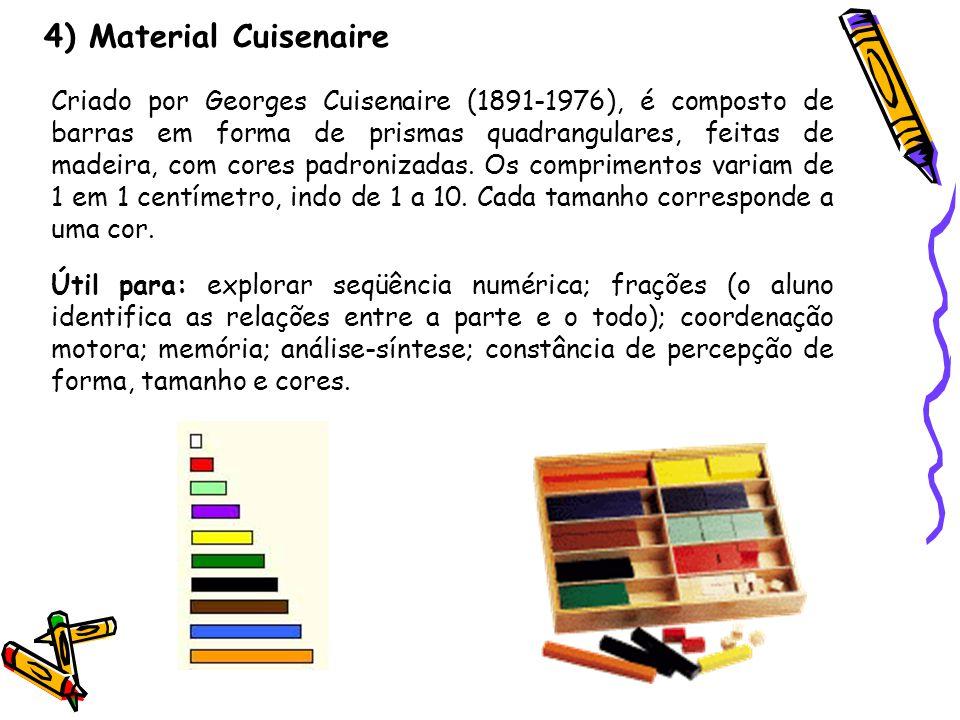 4) Material Cuisenaire Criado por Georges Cuisenaire (1891-1976), é composto de barras em forma de prismas quadrangulares, feitas de madeira, com core