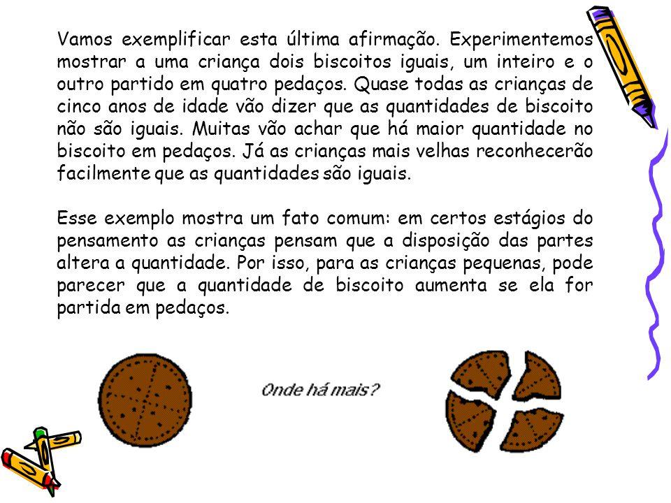 Vamos exemplificar esta última afirmação. Experimentemos mostrar a uma criança dois biscoitos iguais, um inteiro e o outro partido em quatro pedaços.