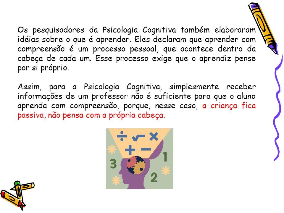 Os pesquisadores da Psicologia Cognitiva também elaboraram idéias sobre o que é aprender. Eles declaram que aprender com compreensão é um processo pes