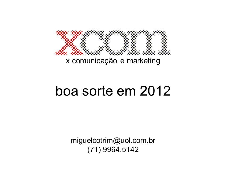 x comunicação e marketing boa sorte em 2012 miguelcotrim@uol.com.br (71) 9964.5142