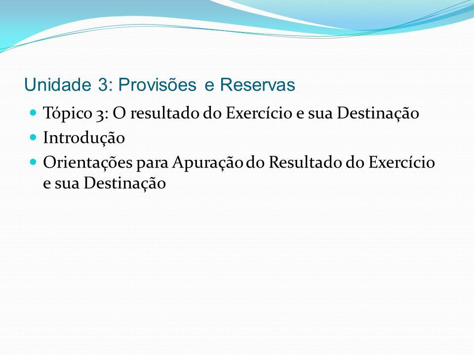 Unidade 3: Provisões e Reservas Tópico 3: O resultado do Exercício e sua Destinação Introdução Orientações para Apuração do Resultado do Exercício e s